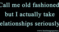 Call me old fashioned, but I actually take relationships seriously.