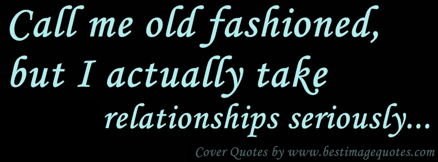 Call me old fashioned, but I actually take relationships seriously.-Cover Quote
