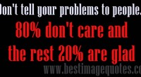 Don't tell your problems to people, 80 don't care and rest 20 are glad