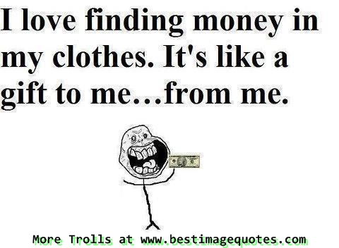 Funny Trolls #11 I love finding money in my clothes. It's like a gift to me from me