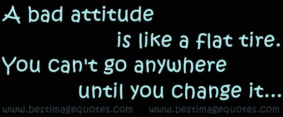 A bad attitude is like a flat tire. You cant go anywhere until you change it.