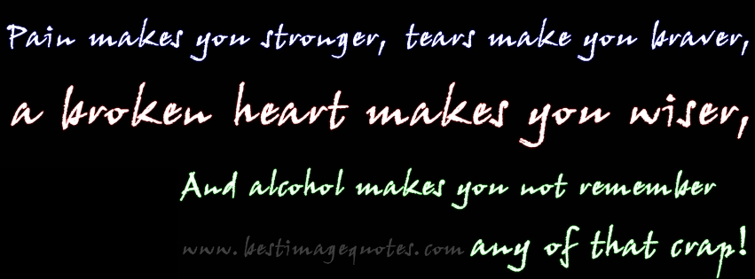 Pain makes you stronger, tears make you braver, a broken heart makes you wiser, and alcohol makes you not remember any of that crap