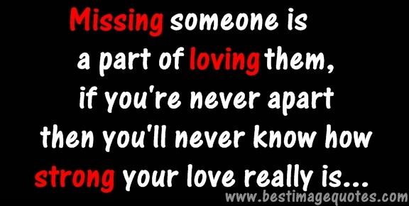 Missing someone is a part of loving them, if you're never apart then you'll never know how strong your love really is