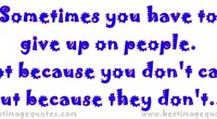Sometimes you have to give up on people. Not because you don't care but because they don't