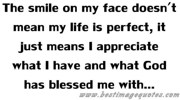 The smile on my face doesn't mean my life is perfect, it just means I appreciate what I have and what God has blessed me with