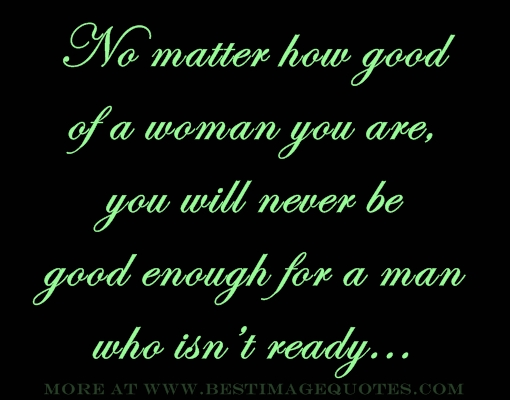 No matter how good of a woman you are, you will never be good enough for a man who isn't ready