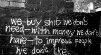 We buy shit we don't need, with the money we don't have, to impress people we don't like