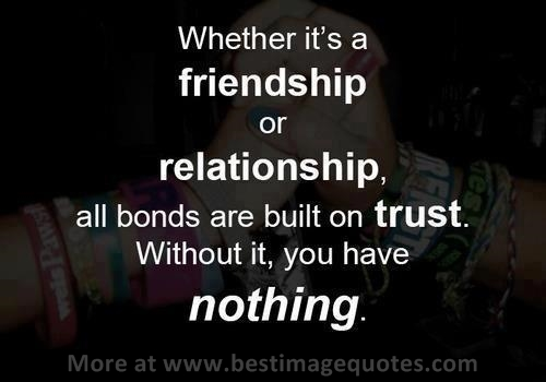 Whether it's a friendship or relationship, all bonds are built on trust. Without it, you have nothing.