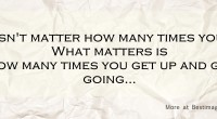 It doesn't matter how many times you fall. What matters is how many times you get up and get going...