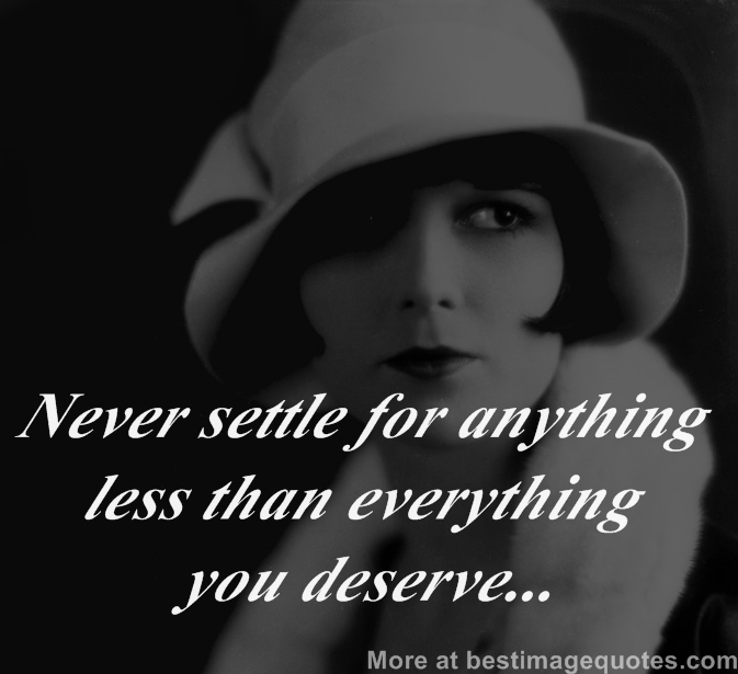 Never settle for anything less than everything you deserve...