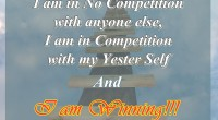 I am in no competition with anyone else, I am in competition with my Yester Self and I am Winning!!
