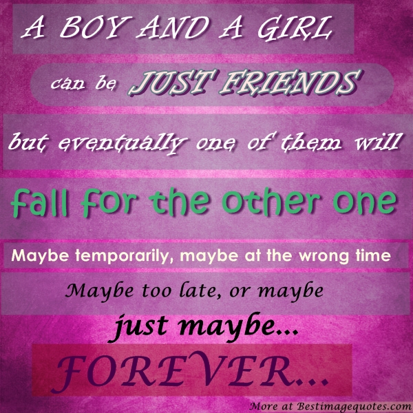 A girl and a guy can be just friends, but eventually one will fall in love. Maybe temporary, or maybe just forever..